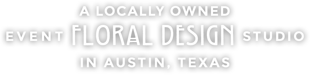A locally owned event floral design studio in Austin, Texas